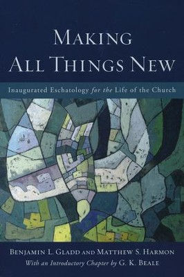 Making All Things New: Inaugurated Eschatology for the Life of the Church  -     By: Benjamin L. Gladd, Matthew S. Harmon