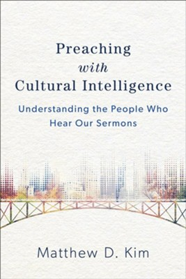 Preaching with Cultural Intelligence: Understanding the People Who Hear Our Sermons  -     By: Matthew D. Kim