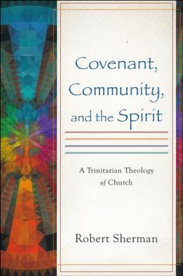 Covenant, Community, and the Spirit: A Trinitarian Theology of Church  -     By: Robert Sherman