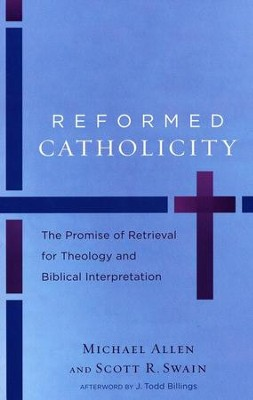 Reformed Catholicity: The Promise of Retrieval for Theology and Biblical Interpretation  -     By: Michael Allen, Scott R. Swain