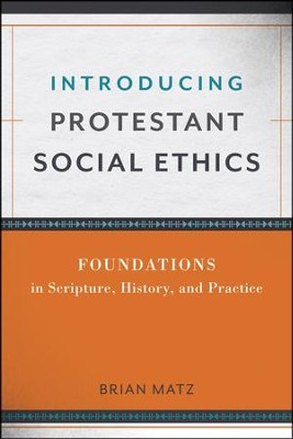 Introducing Protestant Social Ethics: Foundations in Scripture, History, and Practice  -     By: Brian Matz