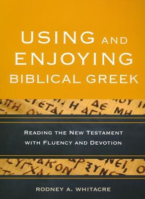 Using and Enjoying Biblical Greek: Reading the New Testament with Fluency and Devotion  -     By: Rodney A. Whitacre