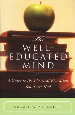 The Well-Educated Mind: A Guide to the Classical Education You  Never Had  -     By: Susan Wise Bauer
