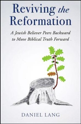 Reviving the Reformation: A Jewish Believer Peers Backward to Move Biblical Truth Forward  -     By: Daniel Lang