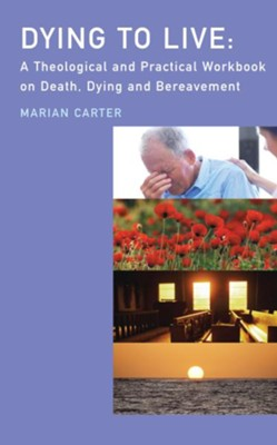 Dying to Live?: A Theological and Practical Workbook on Death, Dying and Beareavement  -     By: Marian Carter
