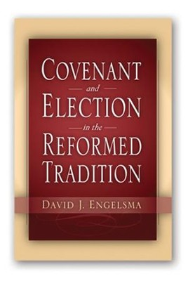 Covenant and Election in the Reformed Tradition  -     By: David J. Engelsma