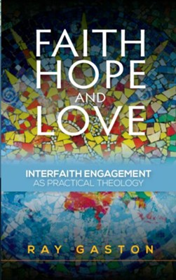 Faith, Hope and Love: Interfaith Engagement as Practical Theology  -     By: Ray Gaston