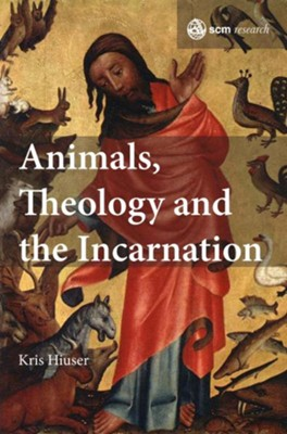 Animals, Theology and the Incarnation  -     By: Kris Hiuser