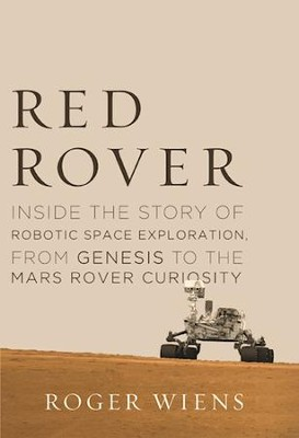Red Rover: Inside the Story of Robotic Space Exploration, from Genesis to the Mars Rover Curiosity  -     By: Roger Wiens