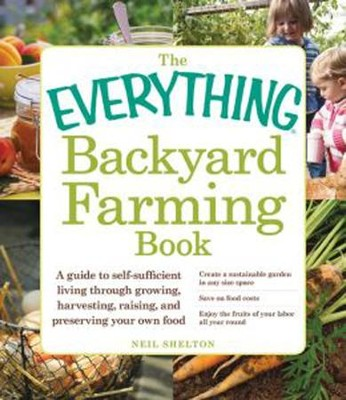 The Everything Backyard Farming Book: A Guide to Self-Sufficient Living Through Growing, Harvesting, Raising, and Preserving Your Own Food  -     By: Neil Shelton