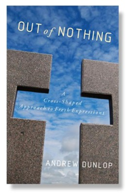 Out of Nothing: A Cross-Shaped Approach to Fresh Expressions  -     By: Andrew Dunlop