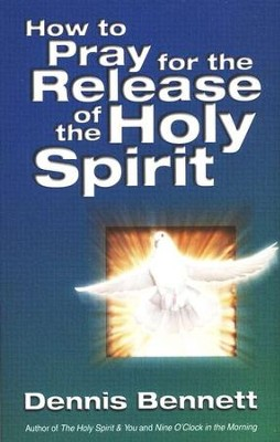 How To Pray For The Release Of The Holy Spirit   -     By: Dennis J. Bennett