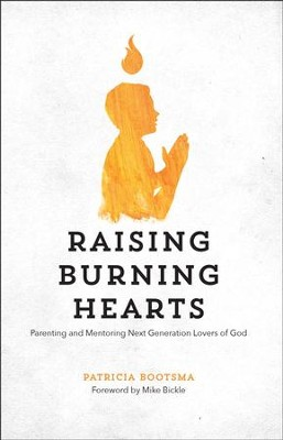 Raising Burning Hearts: Parenting and Mentoring Next Generation Lovers of God  -     By: Patricia Bootsma