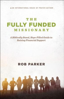 The Fully Funded Missionary: A Biblically Based, Hope-Filled Guide to Raising Financial Support  -     By: Rob Parker