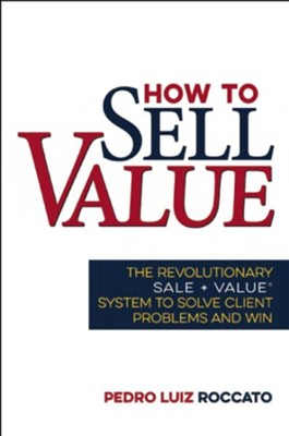 How to Sell Value: The Revolutionary SALE + VALUE ®System to Solve Client Problems and Win  -     By: Pedro Luiz Roccato