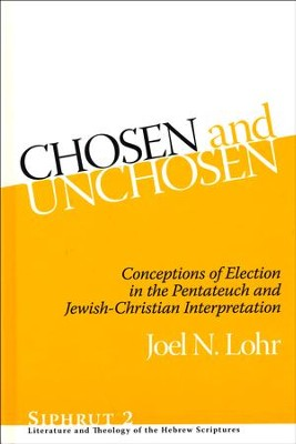 Chosen and Unchosen: Conceptions of Election in the Pentateuch and Jewish-Christian Interpretation  -     By: Joel N. Lohr