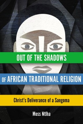 Out of the Shadows of African Traditional Religion: Christ's Deliverance of a Sangoma  -     By: Moss Ntlha
