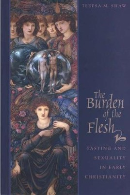 The Burden of the Flesh: Fasting and Sexuality in Early Christianity  -     By: Teresa Shaw
