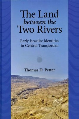 The Land Between the Two Rivers: Early Israelite Identities in Central Transjordan  -     By: Thomas D. Petter