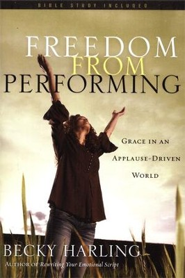 Freedom from Performing: Grace in an Applause-Driven World  -     By: Becky Harling