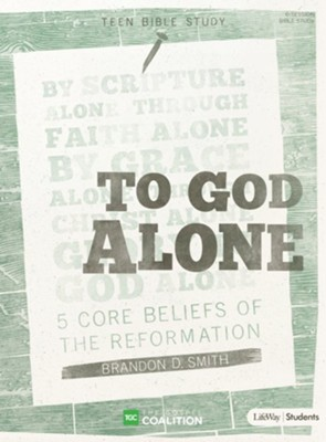 To God Alone Teen Bible Study: 5 Core Beliefs of the Reformation  -     By: Brandon Smith