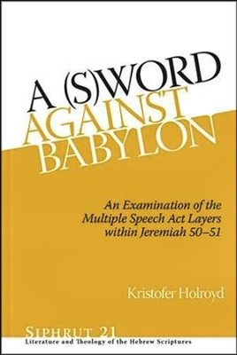 A S(W)ord against Babylon: An Examination of the Multiple Speech Act Layers within Jeremiah 50-51  -     By: Kristofer D. Holroyd