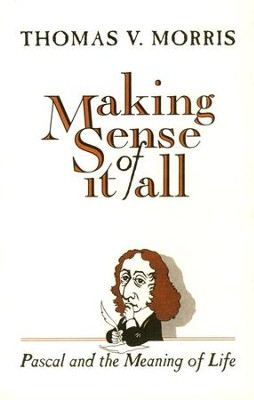 Making Sense of It All: Pascal and the Meaning of Life    -     By: Thomas Morris
