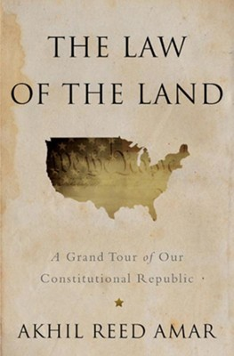 The Law of the Land: A Grand Tour of our Constitutional Republic  -     By: Akhil Reed Amar