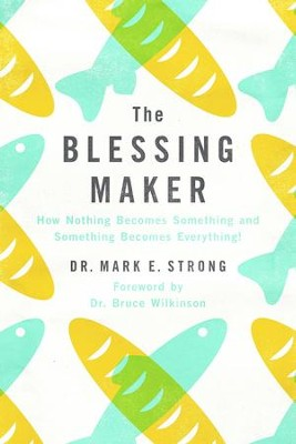The Blessing Maker: How Nothing Becomes Something and Something Everything  -     By: Mark E. Strong