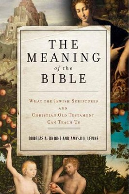 The Meaning of the Bible: What the Jewish Scriptures and Christian Old Testament Can Teach Us  -     By: Douglas A. Knight, Amy-Jill Levine