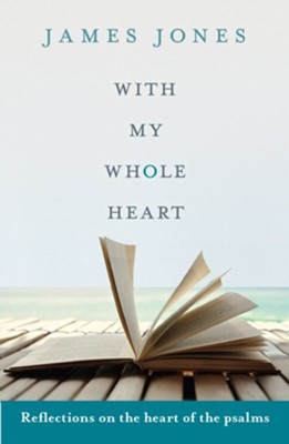 With My Whole Heart: Reflections on the Heart of the Psalms  -     By: James Jones