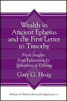 Wealth in Ancient Ephesus and the First Letter to Timothy: Fresh Insights        from Ephesiaca by Xenophon of Ephesus  -     By: Gary G. Hoag