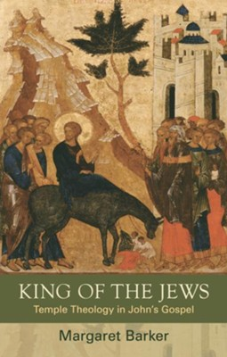 King of the Jews: Temple Theology in John's Gospel  -     By: Margaret Barker