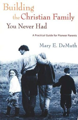 Building the Christian Family You Never Had: A Practical Guide for Pioneer Parents  -     By: Mary E. DeMuth