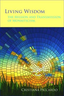 Living Wisdom: The Mission and Transmission of Monasticism  -     By: Christina Piccardo