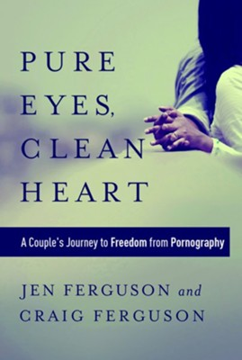 Pure Eyes, Clean Heart: A Couple's Journey to Freedom from Pornography  -     By: Jen Ferguson, Craig Ferguson