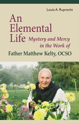 An Elemental Life: Mystery and Mercy in the Work of Father Matthew Kelty, OCSO (1915-2011)  -     By: Louis Ruprecht