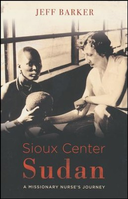 Sioux Center Sudan: A Missionary Nurse's Journey   -     By: Jeff Barker, Arlene Schuiteman
