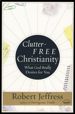 Clutter-Free Christianity: What God Really Desires for You  -     By: Robert Jeffress