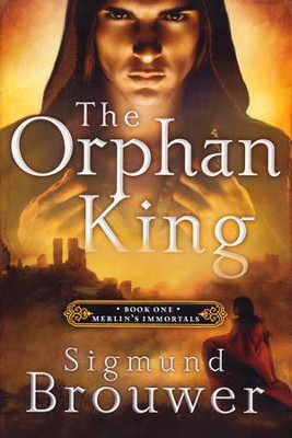 The Orphan King, Merlin's Immortals Series #1   -     By: Sigmund Brouwer