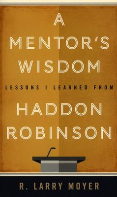 A Mentor's Wisdom: Lessons I Learned from Haddon Robinson  -     By: R. Larry Moyer