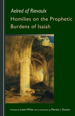 Homilies on the Prophetic Burdens of Isaiah  -     Translated By: Lewis White     By: Aelred of Rievaulx