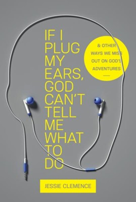 If I Plug My Ears, God Can't Tell Me What to Do: And Other Ways We Miss Out on God's Adventures  -     By: Jessie Clemence