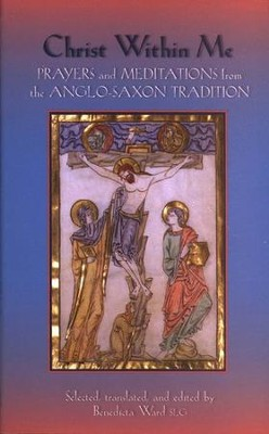 Christ Within Me: Meditations and Prayers from the Anglo-Saxon Tradition  -     Edited By: Benedicta Ward SLG