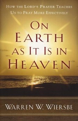 On Earth As It Is in Heaven: How the Lord's Prayer Teaches Us to Pray More Effectively  -     By: Warren W. Wiersbe