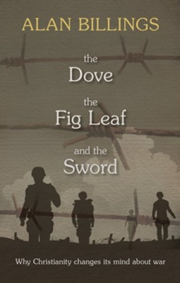 The Dove, the Fig Leaf and the Sword: Why Christianity Changes Its Mind About War  -     By: Alan Billings