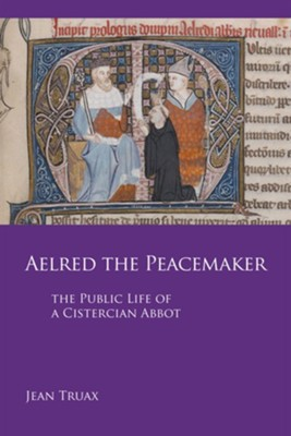 Aelred the Peacemaker: The Public Life of a Cistercian Abbot  -     By: Jean Truax