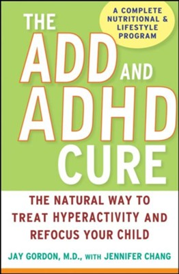 ADD and ADHD Cure: The Natural Way to treat Hyperactivity and Refocus your child  -     By: Jay Gordon M.D., Jennifer Chang