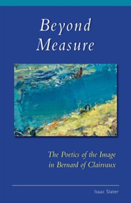 Beyond Measure: The Poetics of the Image in Bernard of Clairvaux  -     By: Isaac Slater