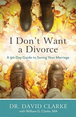 I Don't Want a Divorce, repackaged: A 90-Day Guide to Saving Your Marriage  -     By: Dr. David Clarke, William G. Clarke
